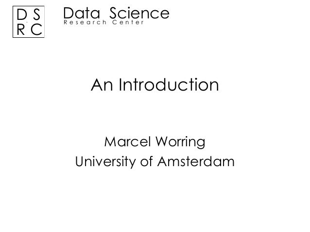 DS RC  Data Science Research Center  An Introduction Marcel Worring University of Amsterdam