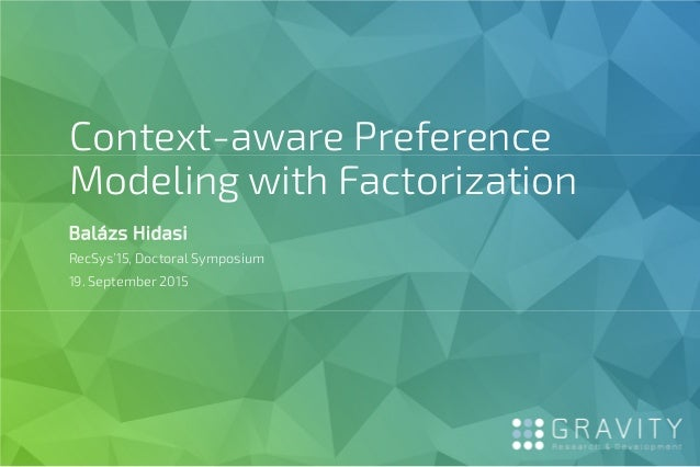 Context-aware Preference Modeling with Factorization Balázs Hidasi RecSys'15, Doctoral Symposium 19. September 2015
