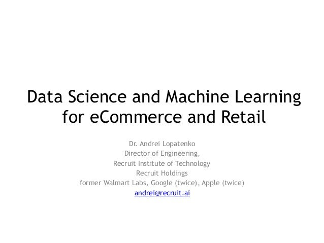 Data Science and Machine Learning for eCommerce and Retail Dr. Andrei Lopatenko Director of Engineering, Recruit Institute...