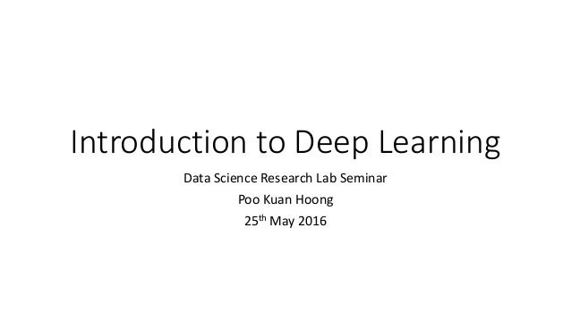 Introduction to Deep Learning Data Science Research Lab Seminar Poo Kuan Hoong 25th May 2016