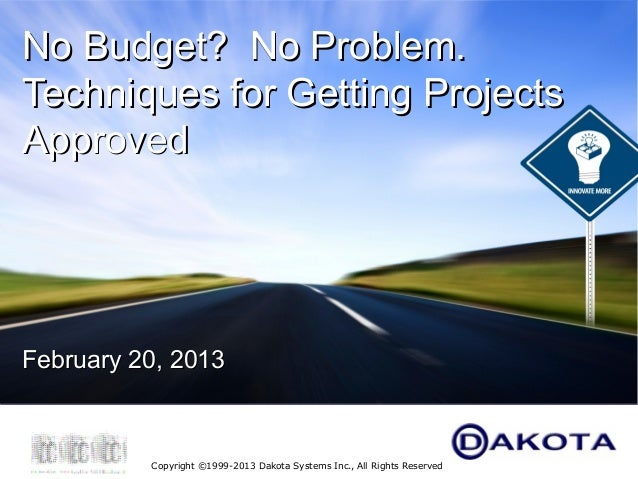 No Budget? No Problem.Techniques for Getting ProjectsApprovedFebruary 20, 2013          Copyright ©1999-2013 Dakota System...