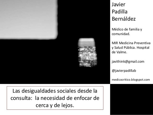 Las desigualdades sociales desde la consulta: la necesidad de enfocar de cerca y de lejos. Javier Padilla Bernáldez Médico...
