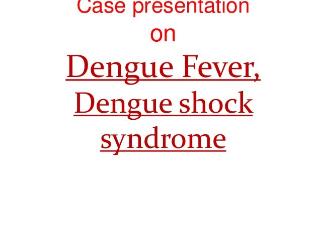 Case presentation on Dengue Fever, Dengue shock syndrome