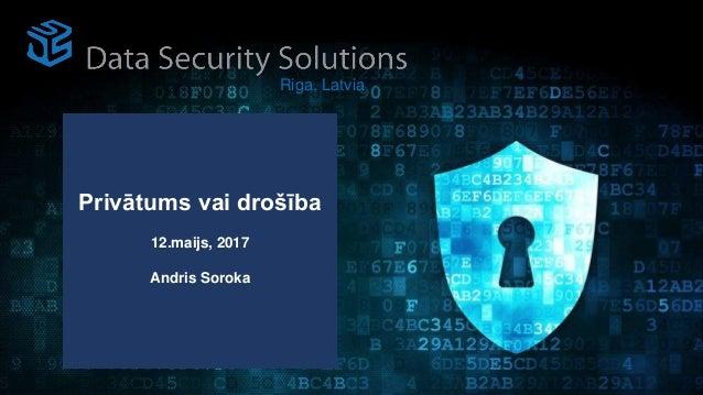 Privātums vai drošība 12.maijs, 2017 Andris Soroka Riga, Latvia