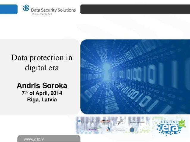Data protection in digital era Andris Soroka 7th of April, 2014 Riga, Latvia
