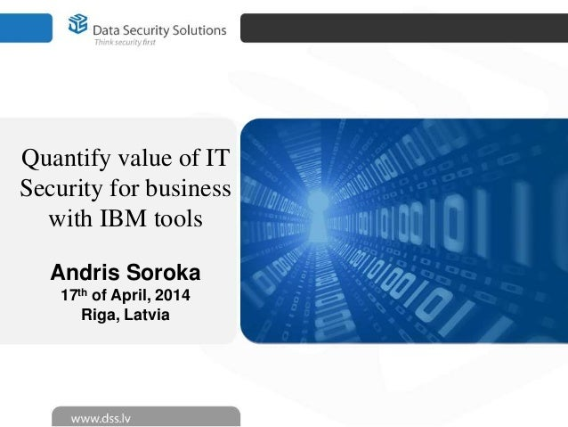 Quantify value of IT Security for business with IBM tools Andris Soroka 17th of April, 2014 Riga, Latvia
