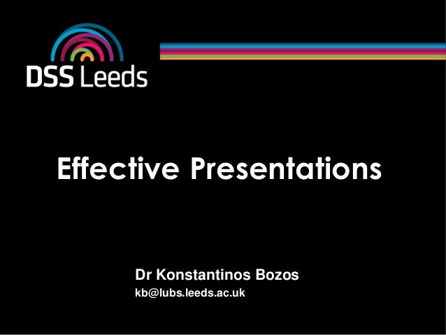 Effective PresentationsDr Konstantinos Bozoskb@lubs.leeds.ac.uk