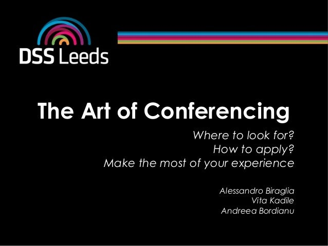 The Art of ConferencingWhere to look for?How to apply?Make the most of your experienceAlessandro BiragliaVita KadileAndree...