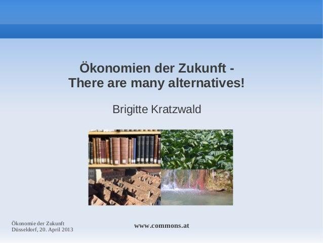 Ökonomien der Zukunft There are many alternatives! Brigitte Kratzwald  Ökonomie der Zukunft Düsseldorf, 20. April 2013  ww...