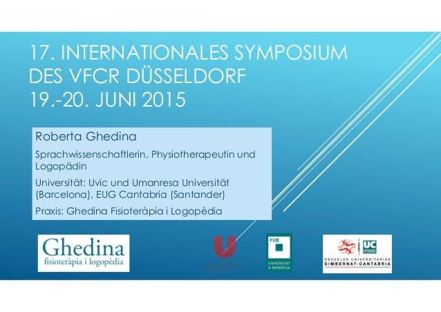 17. INTERNATIONALES SYMPOSIUM DES VFCR DÜSSELDORF 19.-20. JUNI 2015 Roberta Ghedina Sprachwissenschaftlerin, Physiotherape...