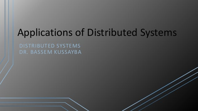 Applications of Distributed Systems DISTRIBUTED SYSTEMS DR. BASSEM KUSSAYBA