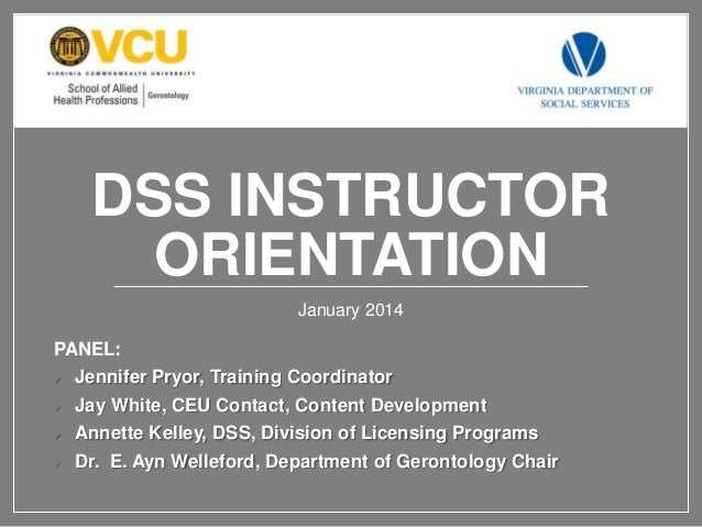 DSS INSTRUCTOR ORIENTATION January 2014  PANEL:   Jennifer Pryor, Training Coordinator    Jay White, CEU Contact, Conten...