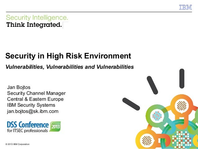 IBM Security Systems  Security in High Risk Environment Vulnerabilities, Vulnerabilities and Vulnerabilities  Jan Bojtos S...