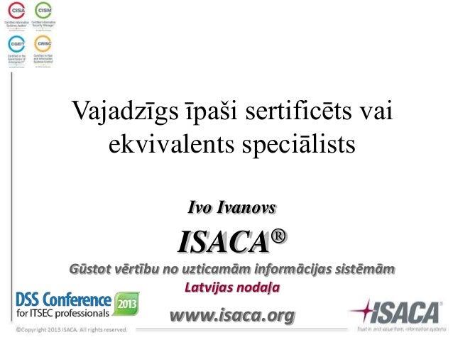 Vajadzīgs īpaši sertificēts vai ekvivalents speciālists Ivo Ivanovs  ® ISACA Gūstot vērtību no uzticamām informācijas sist...