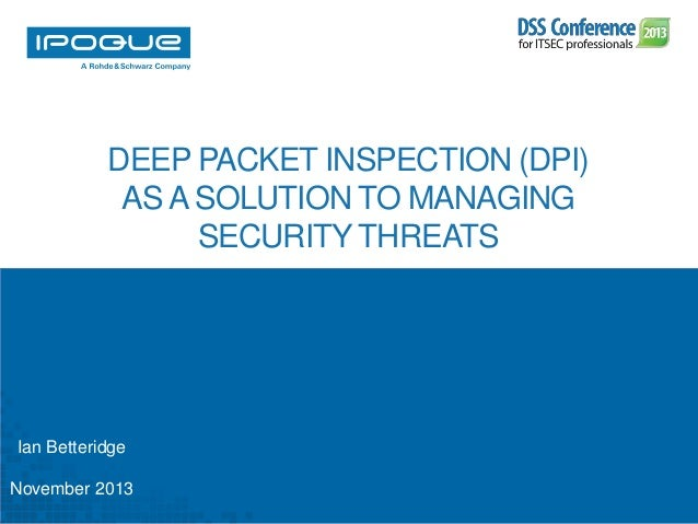 DEEP PACKET INSPECTION (DPI) AS A SOLUTION TO MANAGING SECURITY THREATS  Ian Betteridge November 2013