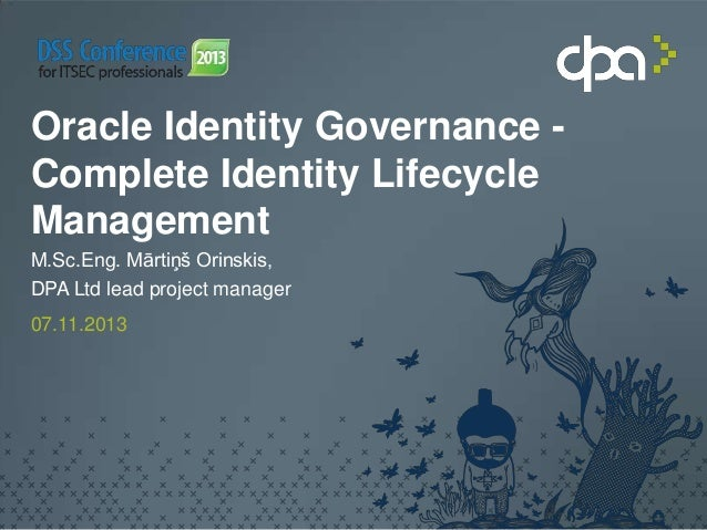 Oracle Identity Governance Complete Identity Lifecycle Management M.Sc.Eng. Mārtiņš Orinskis, DPA Ltd lead project manager...