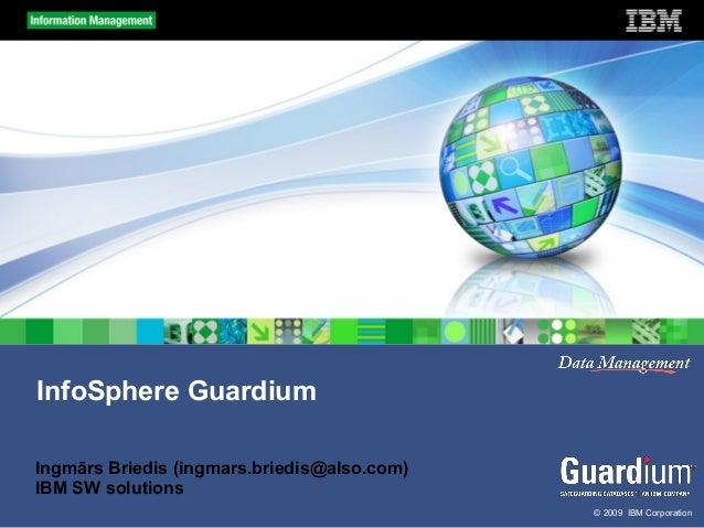 InfoSphere Guardium Ingmārs Briedis (ingmars.briedis@also.com) IBM SW solutions © 2009 IBM Corporation