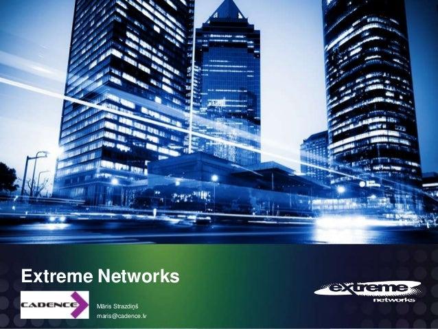 Extreme Networks Māris Strazdiņš maris@cadence.lv  © 2012 Extreme Networks, Inc. All rights reserved.