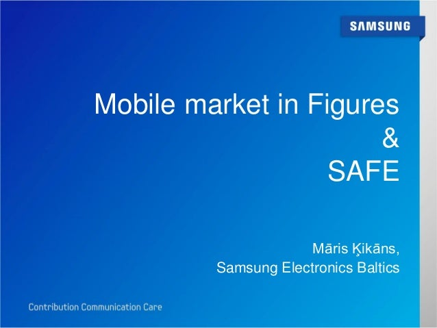 Mobile market in Figures                       &                   SAFE                      Māris Ķikāns,         Samsung...