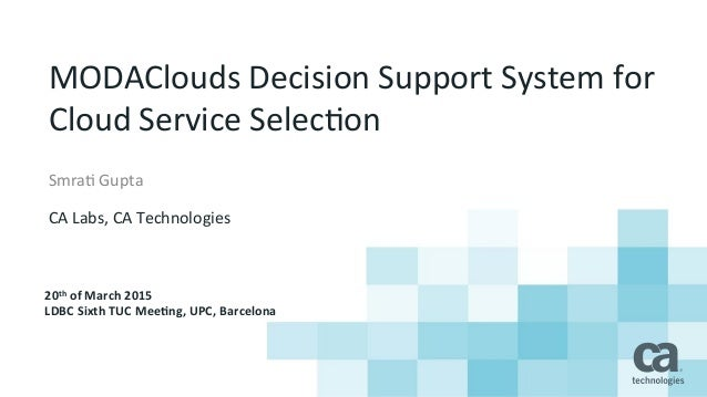 MODAClouds	   Decision	   Support	   System	   for	    Cloud	   Service	   Selec8on	    Smra8	   Gupta	    	    CA	   Labs...