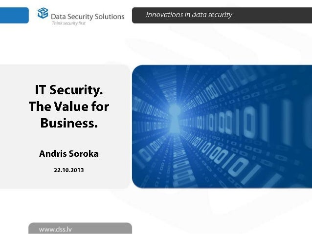 DSS @RIGA COMM2013 - The Value of an IT Security for Business People