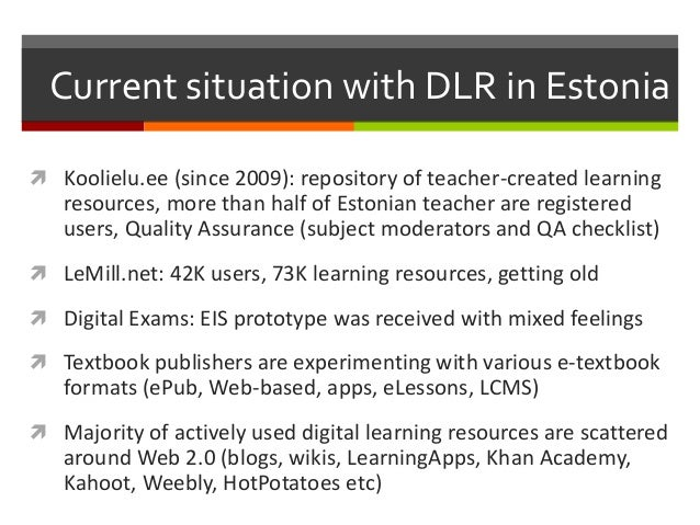 Current situation with DLR in Estonia  Koolielu.ee (since 2009): repository of teacher-created learning resources, more t...