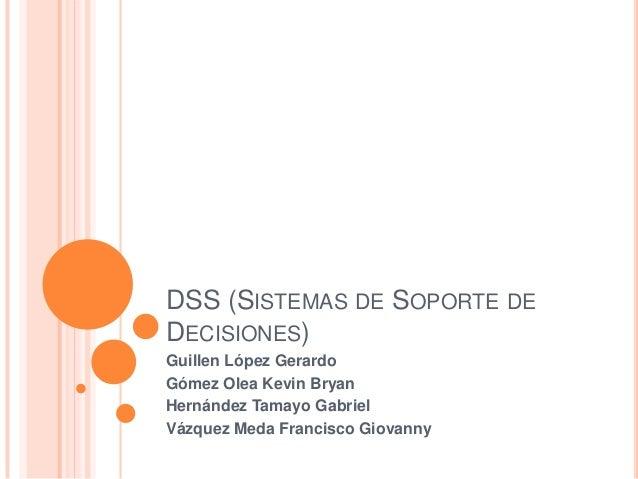 DSS (SISTEMAS DE SOPORTE DEDECISIONES)Guillen López GerardoGómez Olea Kevin BryanHernández Tamayo GabrielVázquez Meda Fran...