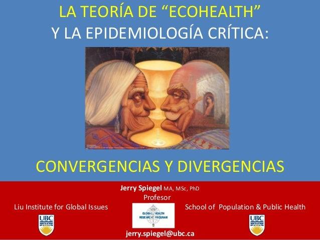 """LA TEORÍA DE """"ECOHEALTH"""" Y LA EPIDEMIOLOGÍA CRÍTICA:  CONVERGENCIAS Y DIVERGENCIAS Liu Institute for Global Issues  Jerry ..."""