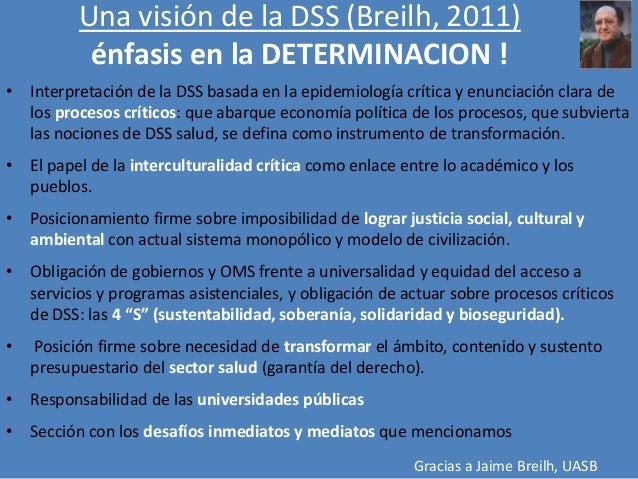 Una visión de la DSS (Breilh, 2011) énfasis en la DETERMINACION ! • Interpretación de la DSS basada en la epidemiología cr...