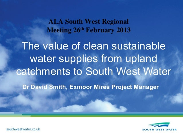 ALA South West Regional        Meeting 26th February 2013 The value of clean sustainable   water supplies from uplandcatch...
