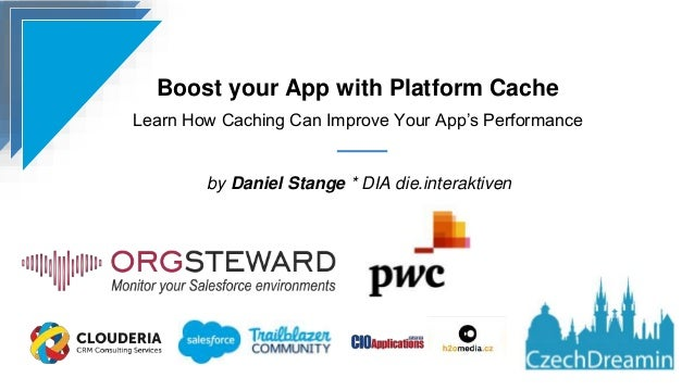 Boost your App with Platform Cache Learn How Caching Can Improve Your App's Performance by Daniel Stange * DIA die.interak...