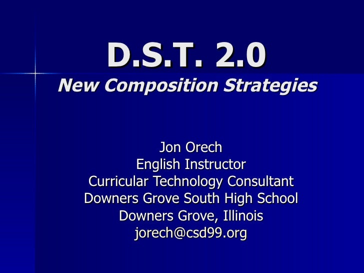 D.S.T. 2.0 New Composition Strategies Jon Orech English Instructor Curricular Technology Consultant Downers Grove South Hi...