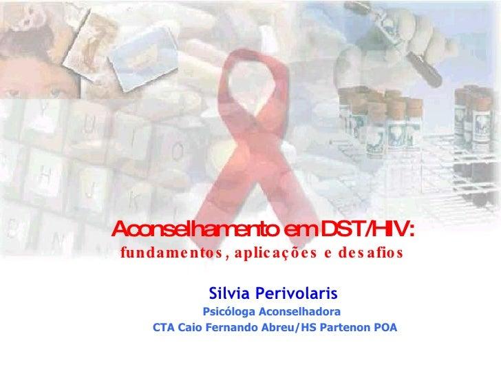 Aconselhamento em DST/HIV: fundamentos, aplicações e desafios Silvia Perivolaris Psicóloga Aconselhadora  CTA Caio Fernand...