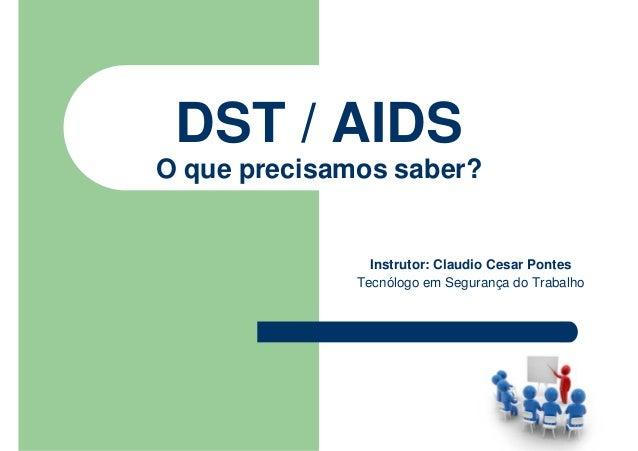 DST / AIDS O que precisamos saber? Instrutor: Claudio Cesar Pontes Tecnólogo em Segurança do Trabalho