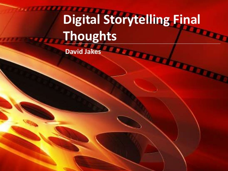 Digital Storytelling Final Thoughts<br />David Jakes<br />
