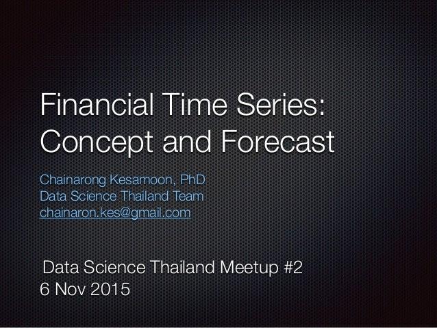 Financial Time Series: Concept and Forecast Chainarong Kesamoon, PhD Data Science Thailand Team chainaron.kes@gmail.com D...