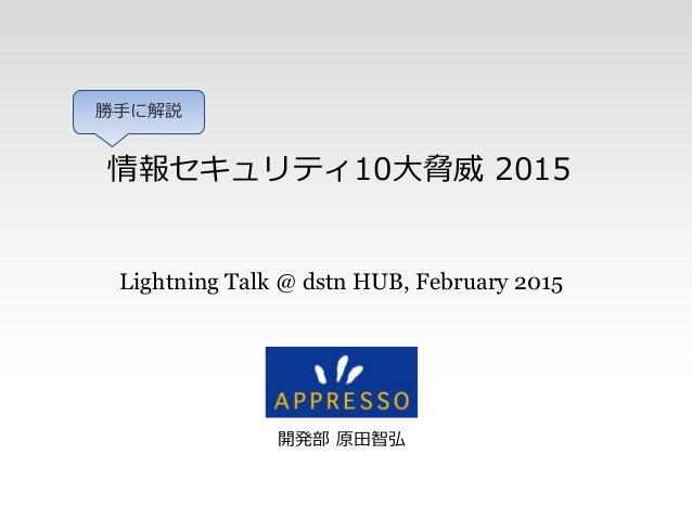 情報セキュリティ10大脅威 2015 開発部 原田智弘 Lightning Talk @ dstn HUB, February 2015 勝手に解説