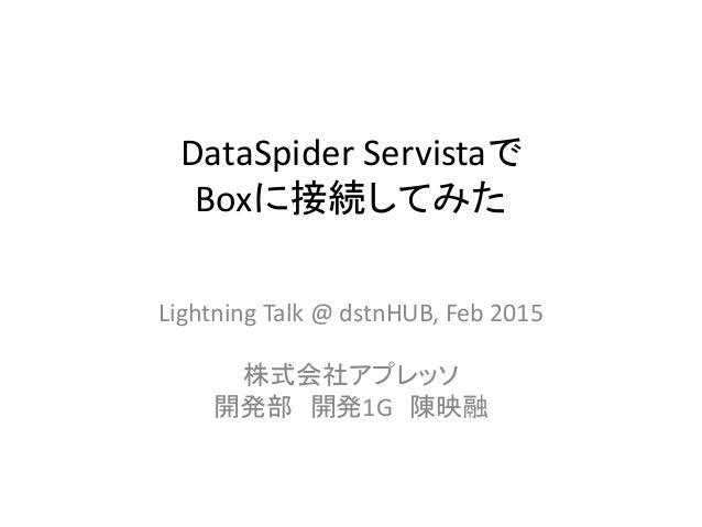 DataSpider Servistaで Boxに接続してみた Lightning Talk @ dstnHUB, Feb 2015 株式会社アプレッソ 開発部 開発1G 陳映融