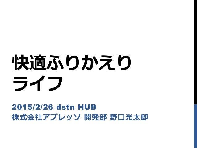 快適ふりかえり ライフ 2015/2/26 dstn HUB 株式会社アプレッソ 開発部 野口光太郎