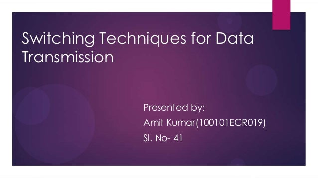 Switching Techniques for Data Transmission Presented by: Amit Kumar(100101ECR019) Sl. No- 41