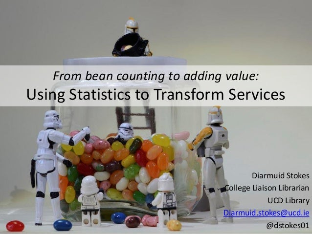 From bean counting to adding value: Using Statistics to Transform Services Diarmuid Stokes College Liaison Librarian UCD L...