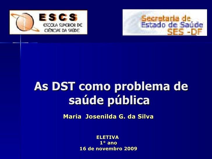 As DST como problema de saúde pública Maria  Josenilda G. da Silva ELETIVA  1° ano 16 de novembro 2009