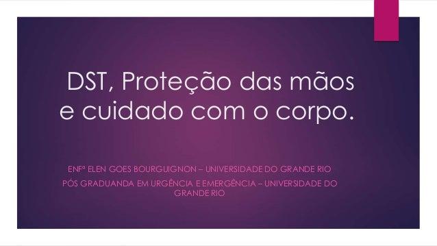 DST, Proteção das mãos  e cuidado com o corpo.  ENFª ELEN GOES BOURGUIGNON – UNIVERSIDADE DO GRANDE RIO  PÓS GRADUANDA EM ...