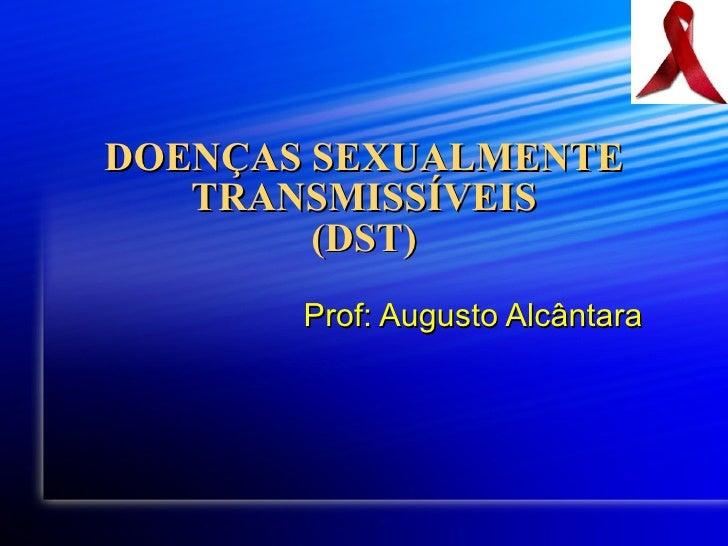 DOENÇAS SEXUALMENTE TRANSMISSÍVEIS (DST) Prof: Augusto Alcântara