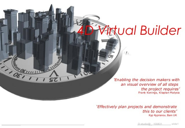 _____________ D-studio@_ 100831 slide1 4D Virtual Builder 'Enabling the decision makers with an visual overview of all ste...