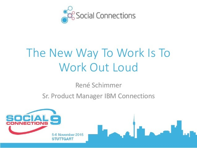 The New Way To Work Is To Work Out Loud RenéSchimmer Sr.ProductManagerIBMConnections