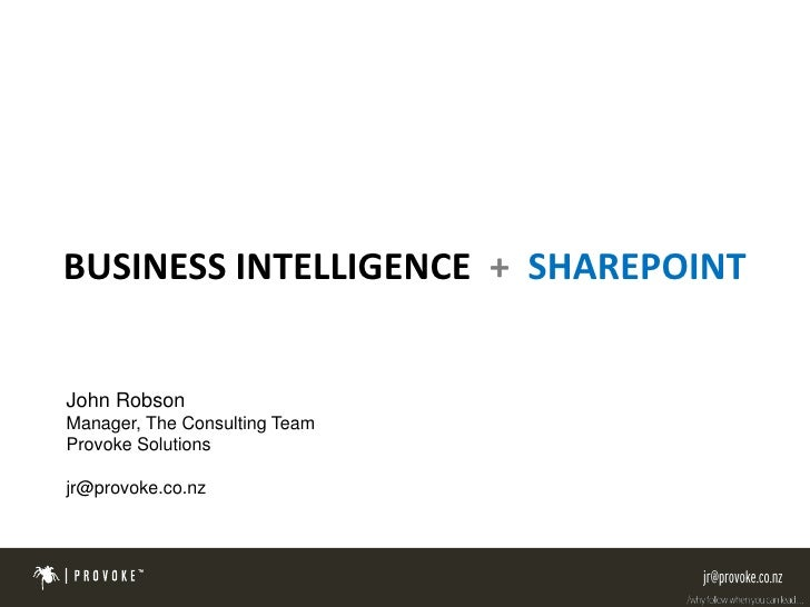 BUSINESS INTELLIGENCE + SHAREPOINT   John Robson Manager, The Consulting Team Provoke Solutions  jr@provoke.co.nz