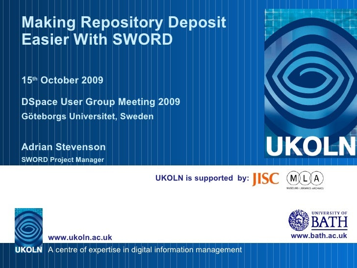UKOLN is supported  by: Making Repository Deposit Easier With SWORD 15 th  October 2009 D S pace User Group Meeting 2009 G...