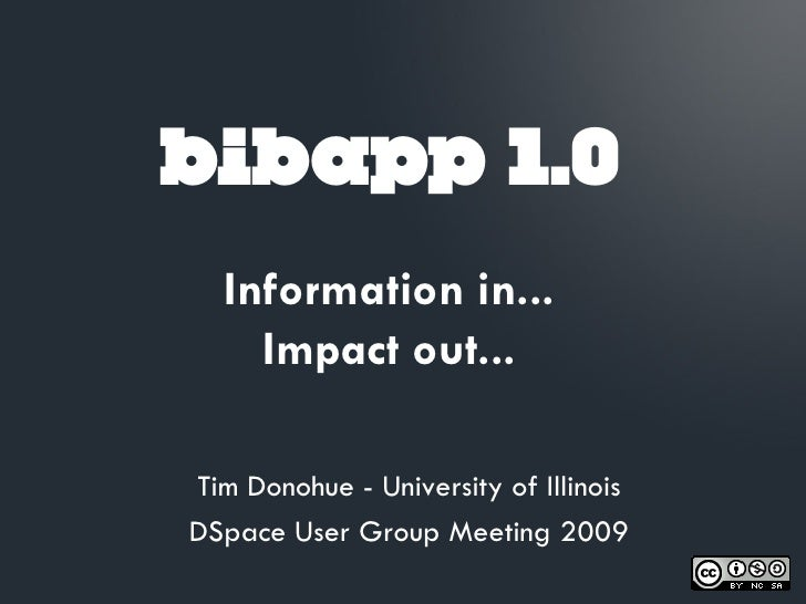 bibapp 1.0   Information in...     Impact out...  Tim Donohue - University of Illinois DSpace User Group Meeting 2009