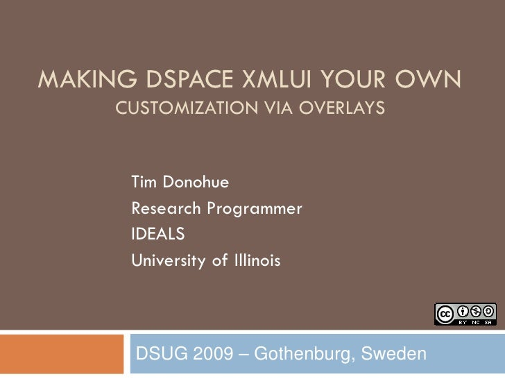 MAKING DSPACE XMLUI YOUR OWN      CUSTOMIZATION VIA OVERLAYS         Tim Donohue       Research Programmer       IDEALS   ...